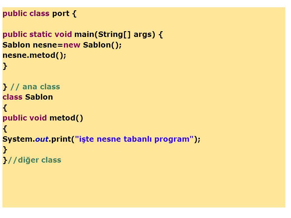 public class port { public static void main(String[] args) { Sablon nesne=new Sablon(); nesne.metod();